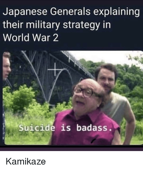 Suicide, World, and Military: Japanese Generals explaining  their military strategy in  World War 2  Suicide is badass. Kamikaze