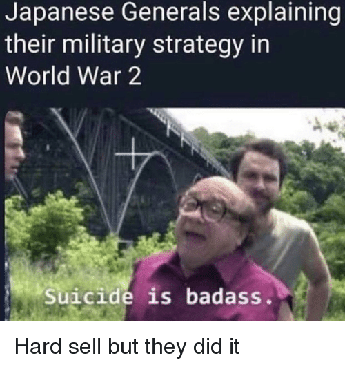 Suicide, World, and Military: Japanese Generals explaining  their military strategy in  World War 2  Suicide is badass. Hard sell but they did it