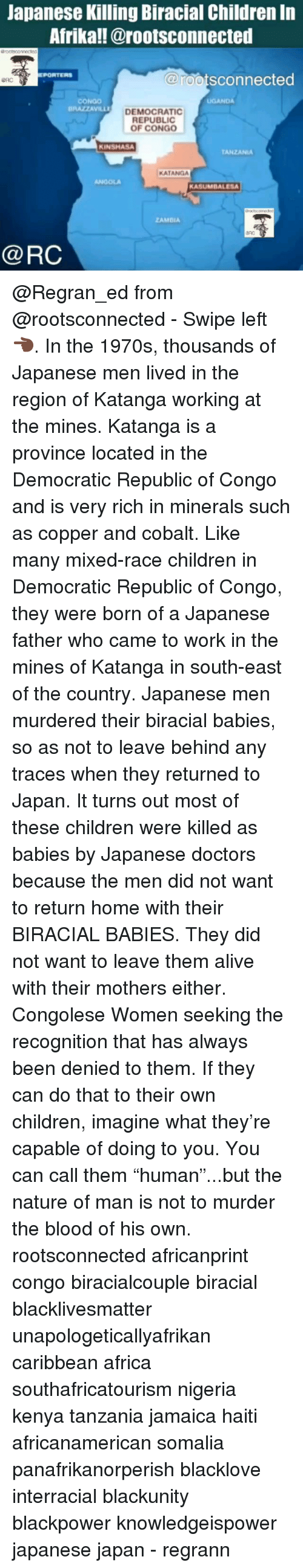"""Africa, Alive, and Black Lives Matter: Japanese Killing Biracial Children In  Afrika!!@rootsconnected  @rootsconnected  PORTERS  CONGO  UGANDA  DEMOCRATIC  REPUBLIC  OF CONGo  KINSHASA  TANZANIA  KATANGA  ANOOLA  KASUMBALESA  @RC @Regran_ed from @rootsconnected - Swipe left 👈🏿. In the 1970s, thousands of Japanese men lived in the region of Katanga working at the mines. Katanga is a province located in the Democratic Republic of Congo and is very rich in minerals such as copper and cobalt. Like many mixed-race children in Democratic Republic of Congo, they were born of a Japanese father who came to work in the mines of Katanga in south-east of the country. Japanese men murdered their biracial babies, so as not to leave behind any traces when they returned to Japan. It turns out most of these children were killed as babies by Japanese doctors because the men did not want to return home with their BIRACIAL BABIES. They did not want to leave them alive with their mothers either. Congolese Women seeking the recognition that has always been denied to them. If they can do that to their own children, imagine what they're capable of doing to you. You can call them """"human""""...but the nature of man is not to murder the blood of his own. rootsconnected africanprint congo biracialcouple biracial blacklivesmatter unapologeticallyafrikan caribbean africa southafricatourism nigeria kenya tanzania jamaica haiti africanamerican somalia panafrikanorperish blacklove interracial blackunity blackpower knowledgeispower japanese japan - regrann"""