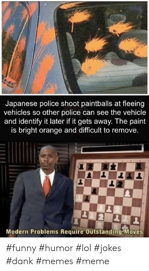 Dank, Funny, and Lol: Japanese police shoot paintballs at fleeing  vehicles so other police can see the vehicle  and identify it later if it gets away. The paint  is bright orange and difficult to remove.  Modern Problems Require Outstanding Moves #funny #humor #lol #jokes #dank #memes #meme