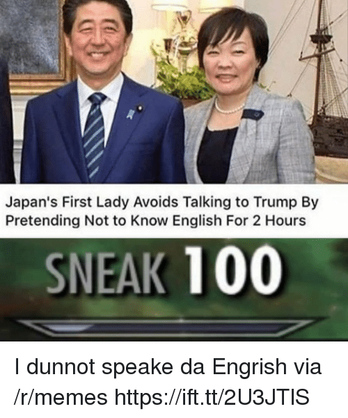 Anaconda, Memes, and Trump: Japan's First Lady Avoids Talking to Trump By  Pretending Not to Know English For 2 Hours  SNEAK 100 I dunnot speake da Engrish via /r/memes https://ift.tt/2U3JTlS