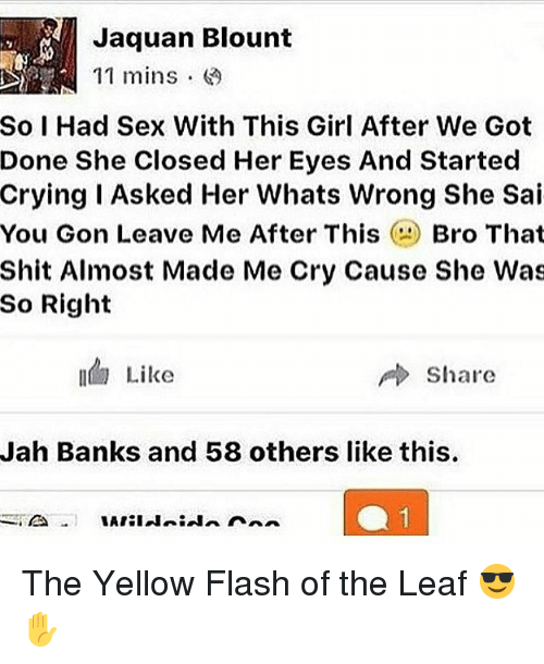 Crying, Memes, and Sex: Jaquan Blount  11 mins .  So I Had Sex With This Girl After We Got  Done She Closed Her Eyes And Started  Crying I Asked Her Whats Wrong She Sai  You Gon Leave Me After ThisBro That  Shit Almost Made Me Cry Cause She Was  So Right  Like  share  Jah Banks and 58 others like this The Yellow Flash of the Leaf 😎✋