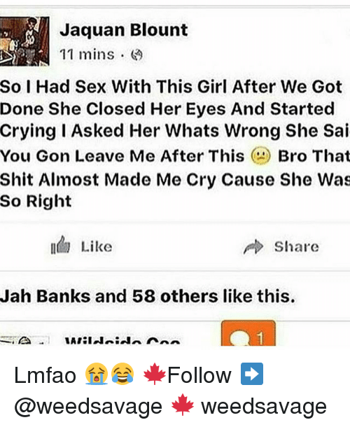 Crying, Memes, and Sex: Jaquan Blount  11 mins.  So I Had Sex With This Girl After We Got  Done She Closed Her Eyes And Started  crying Asked Her Whats Wrong She Sai  You Gon Leave Me After This  Bro That  Shit Almost Made Me Cry Cause She Was  So Right  Like  Share  Jah Banks and 58 others like this. Lmfao 😭😂 🍁Follow ➡ @weedsavage 🍁 weedsavage