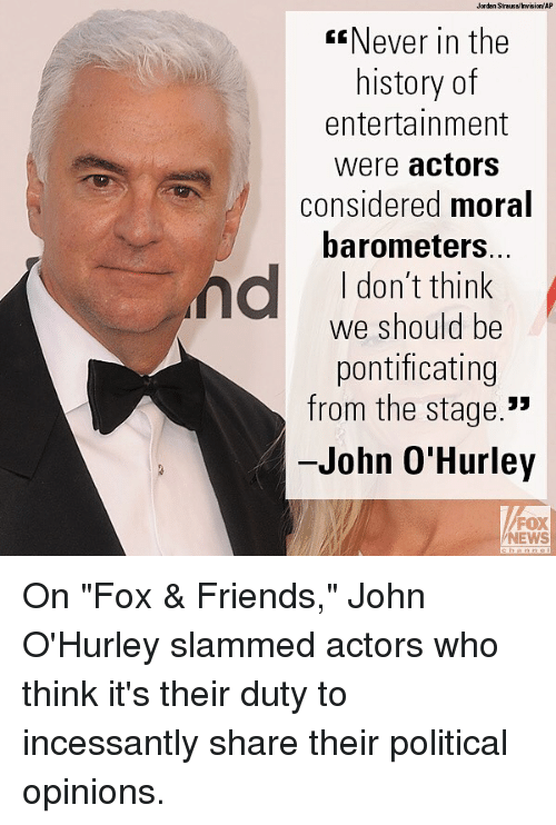"Friends, Memes, and News: Jardan Straussinvisien/ AP  Never in the  history of  entertainment  were actors  considered moral  barometers.  I don't think  we should be  pontificating  from the stage.""  John O'Hurley  FOX  NEWS On ""Fox & Friends,"" John O'Hurley slammed actors who think it's their duty to incessantly share their political opinions."