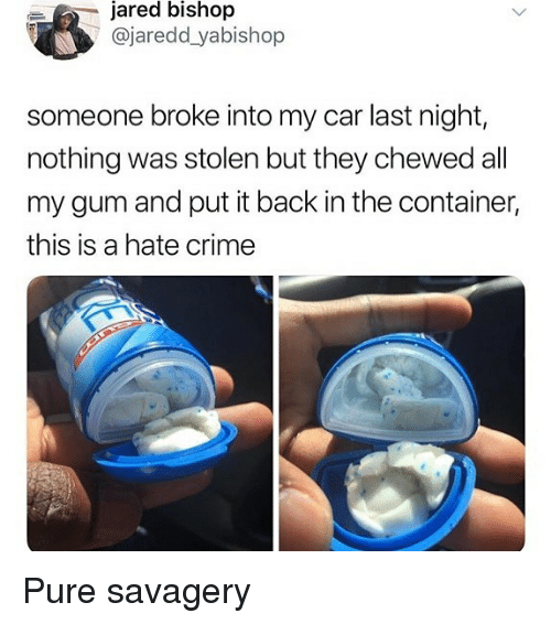 Crime, Memes, and Jared: jared bishop  @jaredd yabishop  someone broke into my car last night,  nothing was stolen but they chewed all  my gum and put it back in the container,  this is a hate crime Pure savagery