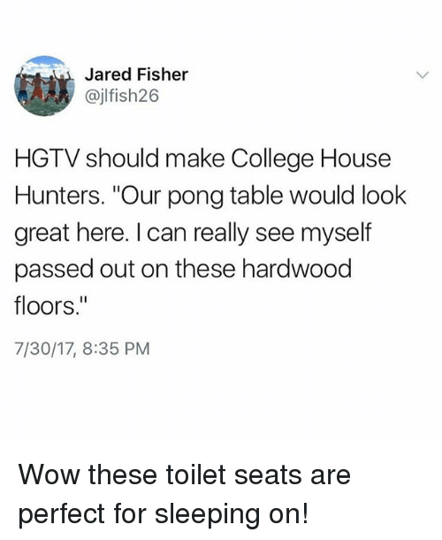 "College, Wow, and Hgtv: Jared Fisher  @jlfish26  HGTV should make College House  Hunters. ""Our pong table would look  great here. I can really see myself  passed out on these hardwood  floors.""  7/30/17, 8:35 PM Wow these toilet seats are perfect for sleeping on!"