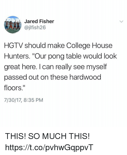 "College, Funny, and Hgtv: Jared Fisher  @jlfish26  HGTV should make College House  Hunters. ""Our pong table would look  great here. I can really see myself  passed out on these hardwood  floors.  7/30/17, 8:35 PM THIS! SO MUCH THIS! https://t.co/pvhwGqppvT"