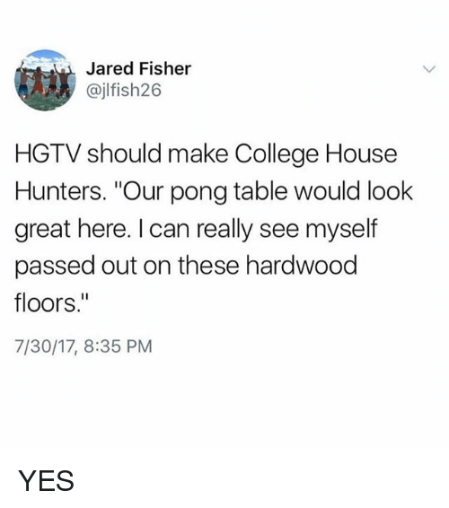 "College, Memes, and Hgtv: Jared Fisher  @jlfish26  HGTV should make College House  Hunters. ""Our pong table would look  great here. I can really see myself  passed out on these hardwood  floors.""  7/30/17, 8:35 PM YES"
