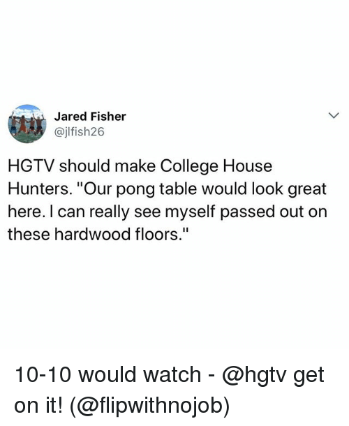 """College, Funny, and Hgtv: Jared Fisher  @jlfish26  HGTV should make College House  Hunters. """"Our pong table would look great  here. I can really see myself passed out on  these hardwood floors."""" 10-10 would watch - @hgtv get on it! (@flipwithnojob)"""