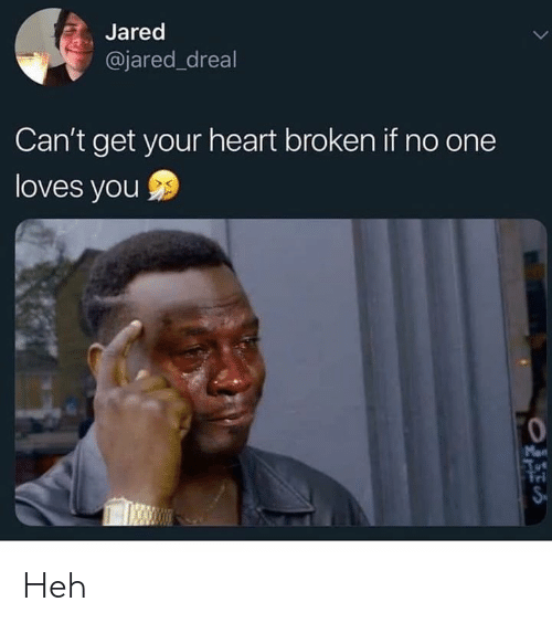 Memes, Heart, and Jared: Jared  @jared_dreal  Can't get your heart broken if no one  loves you  Mon  Tri Heh