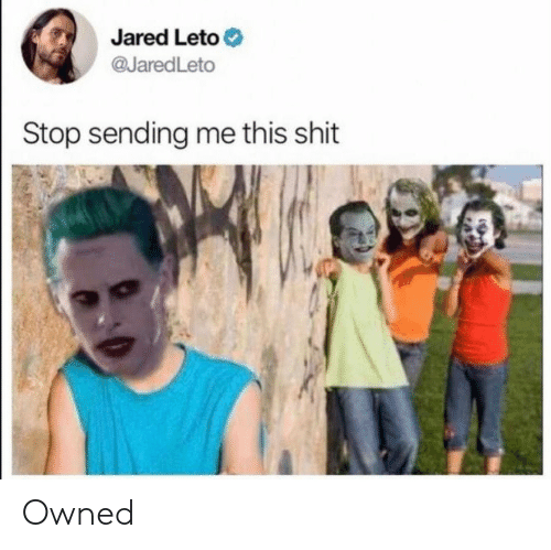 Jared, Jared Leto, and Leto: Jared Leto  @JaredLeto  Stop sending me this shit Owned