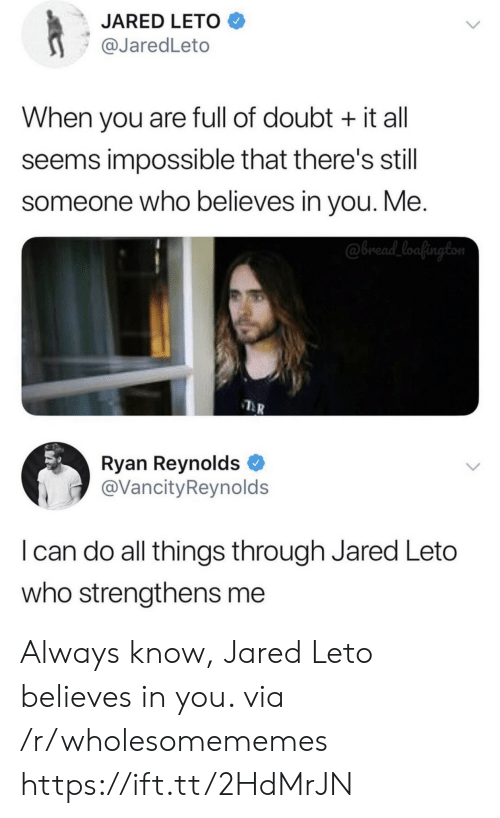 Ryan Reynolds, Jared, and Doubt: JARED LETO  @JaredLeto  When you are full of doubt it all  seems impossible that there's still  someone who believes in you. Me.  @bread_loafington  Ryan Reynolds  @VancityReynolds  I can do all things through Jared Leto  who strengthens me Always know, Jared Leto believes in you. via /r/wholesomememes https://ift.tt/2HdMrJN