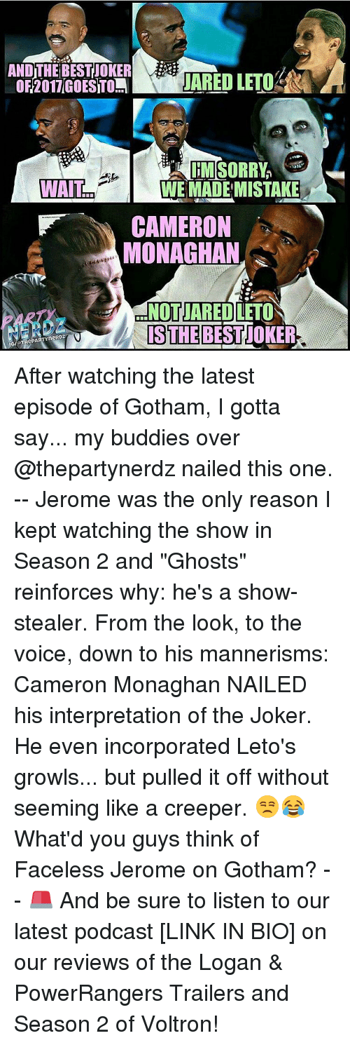 "Memes, The Voice, and Gotham: JARED LETOMR  WAIT  T WE MADE MISTAKE  CAMERON  MONAGHAN  NOT JARED LETO  IS THE After watching the latest episode of Gotham, I gotta say... my buddies over @thepartynerdz nailed this one. -- Jerome was the only reason I kept watching the show in Season 2 and ""Ghosts"" reinforces why: he's a show-stealer. From the look, to the voice, down to his mannerisms: Cameron Monaghan NAILED his interpretation of the Joker. He even incorporated Leto's growls... but pulled it off without seeming like a creeper. 😒😂 What'd you guys think of Faceless Jerome on Gotham? -- 🚨 And be sure to listen to our latest podcast [LINK IN BIO] on our reviews of the Logan & PowerRangers Trailers and Season 2 of Voltron!"