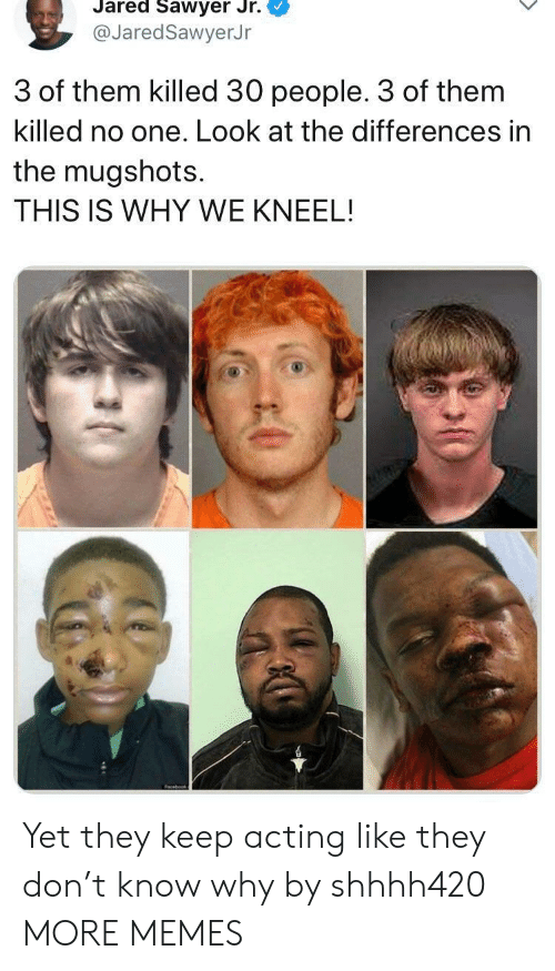 Dank, Memes, and Target: Jared Sawyer Jr.  @JaredSawyerJr  3 of them killed 30 people. 3 of them  killed no one. Look at the differences in  the mugshots.  THIS IS WHY WE KNEEL! Yet they keep acting like they don't know why by shhhh420 MORE MEMES