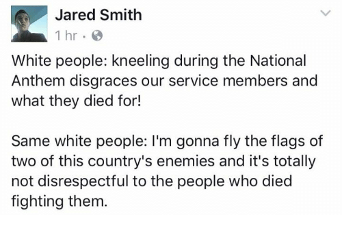 Memes, White People, and National Anthem: Jared Smith  1 hr  White people: kneeling during the National  Anthem disgraces our service members and  what they died for!  Same white people: I'm gonna fly the flags of  two of this country's enemies and it's totally  not disrespectful to the people who died  fighting them