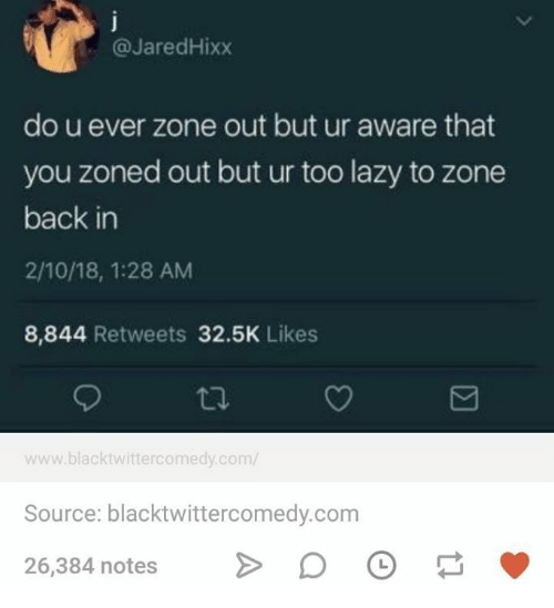 Lazy, Humans of Tumblr, and Back: @JaredHixx  do u ever zone out but ur aware that  you zoned out but ur too lazy to zone  back in  2/10/18, 1:28 AM  8,844 Retweets 32.5K Likes  www.blacktwittercomedy.com/  Source: blacktwittercomedy.com  26,384 notesDO