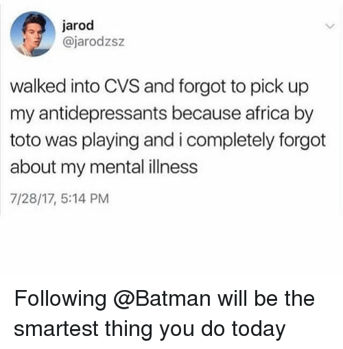 Africa, Batman, and Today: jarod  @jarodzsz  walked into CVS and forgot to pick up  my antidepressants because africa by  toto was playing and i completely forgot  about my mental illness  7/28/17, 5:14 PM Following @Batman will be the smartest thing you do today