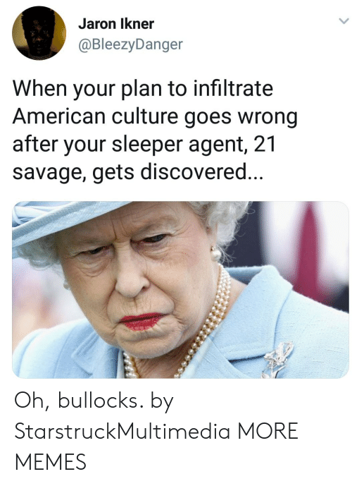Dank, Memes, and Savage: Jaron Ikner  @BleezyDanger  When your plan to infiltrate  American culture goes wrong  after your sleeper agent, 21  savage, gets discovered Oh, bullocks. by StarstruckMultimedia MORE MEMES
