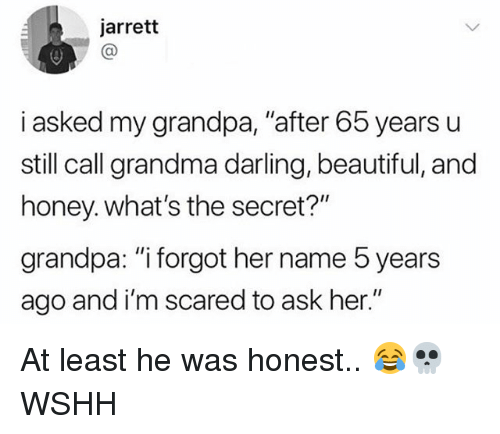 """Beautiful, Grandma, and Memes: jarrett  i asked my grandpa, """"after 65 years u  still call grandma darling, beautiful, and  honey. what's the secret?""""  grandpa: """"i forgot her name 5 years  ago and i'm scared to ask her."""" At least he was honest.. 😂💀 WSHH"""