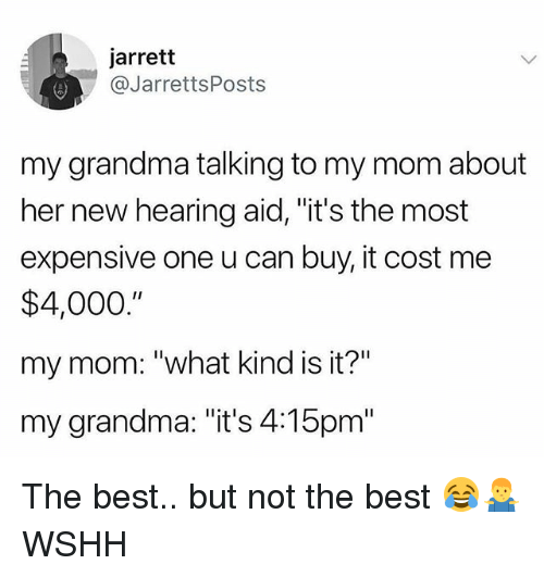 "Grandma, Memes, and Wshh: jarrett  @JarrettsPosts  my grandma talking to my mom about  her new hearing aid, ""it's the most  expensive one u can buy, it cost me  $4,000.""  my mom: ""what kind is it?""  my grandma: ""it's 4:15pm"" The best.. but not the best 😂🤷‍♂️ WSHH"