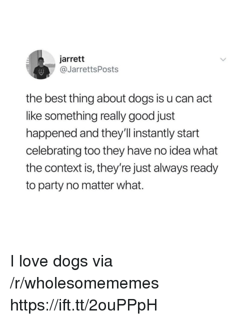 Dogs, Love, and Party: jarrett  @JarrettsPosts  the best thing about dogs is u can act  like something really good just  happened and they'll instantly start  celebrating too they have no idea what  the context is, they're just always ready  to party no matter what. I love dogs via /r/wholesomememes https://ift.tt/2ouPPpH