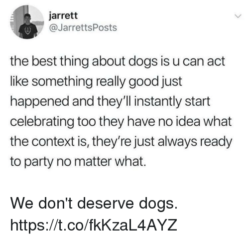 Dogs, Funny, and Party: jarrett  @JarrettsPosts  the best thing about dogs is u can act  like something really good just  happened and they'l instantly start  celebrating too they have no idea what  the context is, they're just always ready  to party no matter what. We don't deserve dogs. https://t.co/fkKzaL4AYZ