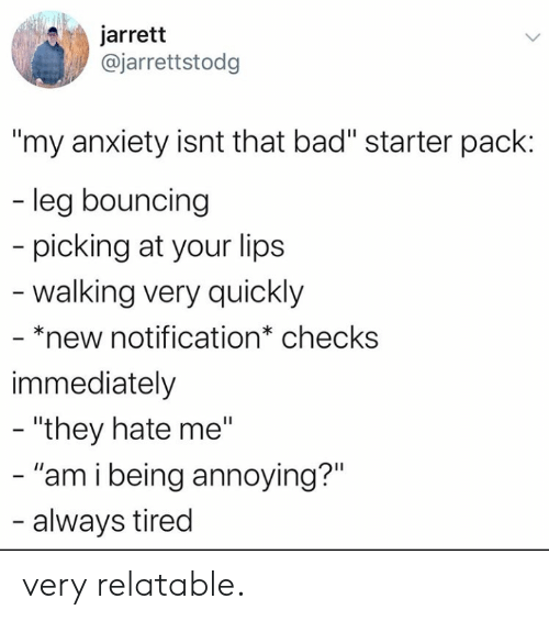 """Bad, Anxiety, and Relatable: jarrett  @jarrettstodg  """"my anxiety isnt that bad"""" starter pack:  - leg bouncing  picking at your lips  -walking very quickly  - *new notification* checks  immediately  - """"they hate me""""  - """"am i being annoying?""""  - always tired very relatable."""