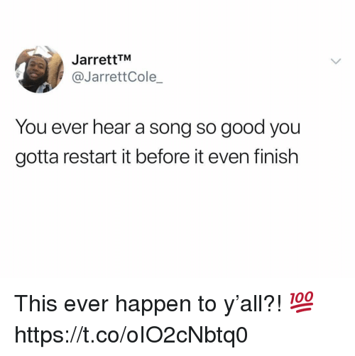 Good, A Song, and Song: JarrettTM  @JarrettCole  You ever hear a song so good you  gotta restart it before it even finish This ever happen to y'all?! 💯 https://t.co/oIO2cNbtq0