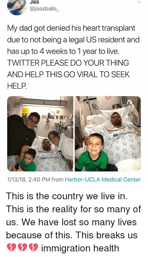 Dad, Memes, and Twitter: Jas  @jassballs_  My dad got denied his heart transplant  due to not being a legal US resident and  has up to 4 weeks to 1 year to live.  TWITTER PLEASE DO YOUR THING  AND HELP THIS GO VIRAL TO SEEK  HELP  1/13/18, 2:40 PM from Harbor-UCLA Medical Center This is the country we live in. This is the reality for so many of us. We have lost so many lives because of this. This breaks us 💔💔💔 immigration health