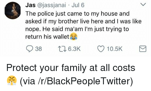 Blackpeopletwitter, Family, and My House: Jas @jassjanai Jul 6  The police just came to my house and  asked if my brother live here and I was like  nope. He said ma'am I'm just trying to  return his wallet <p>Protect your family at all costs 😤 (via /r/BlackPeopleTwitter)</p>