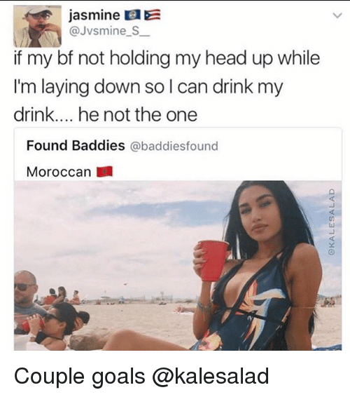 Goals, Head, and Girl Memes: Jasmine aE  @Jvsmine S  if my bf not holding my head up while  I'm laying down so l can drink my  drink.... he not the one  Found Baddies  abaddiesfound  Moroccan Couple goals @kalesalad