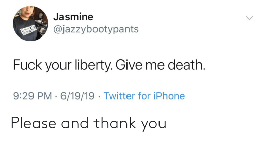 Iphone, Twitter, and Thank You: Jasmine  @jazzybootypants  PREL BRE  Fuck your liberty. Give me death.  9:29 PM 6/19/19 Twitter for iPhone Please and thank you