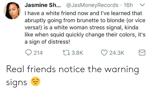 Friends, Real Friends, and White: Jasmine Sh... @JasMoneyRecords 16h V  I have a white friend now and I've learned that  abruptly going from brunette to blonde (or vice  versa!) is a white woman stress signal, kinda  like when squid quickly change their colors, it's  a sign of distress!  214 .8K  24.3K Real friends notice the warning signs 😔