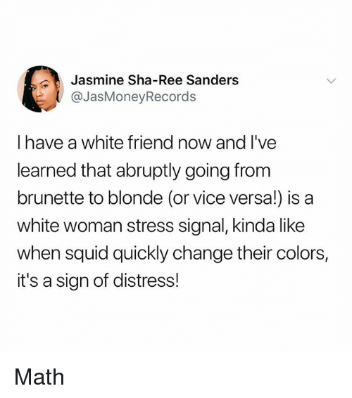 Memes, Math, and White: Jasmine Sha-Ree Sanders  @JasMoneyRecords  I have a white friend now and I've  learned that abruptly going from  brunette to blonde (or vice versa!) is a  white woman stress signal, kinda like  when squid quickly change their colors,  it's a sign of distress! Math