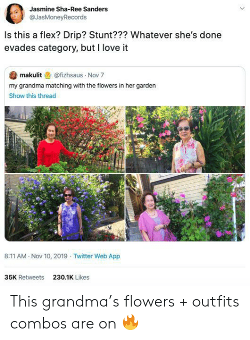 Flexing, Grandma, and Love: Jasmine Sha-Ree Sanders  @JasMoneyRecords  Is this a flex? Drip? Stunt??? Whatever she's done  evades category, but I love it  makulit@fizhsaus Nov 7  my grandma matching with the flowers in her garden  Show this thread  8:11 AM Nov 10, 2019 Twitter Web App  35K Retweets  230.1K Likes This grandma's flowers + outfits combos are on 🔥
