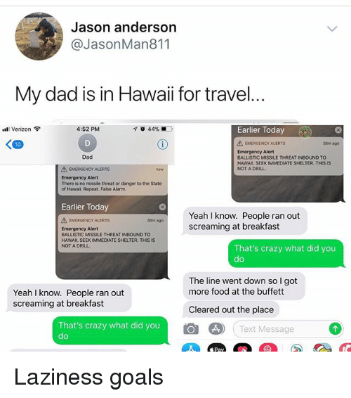 Crazy, Dad, and Food: Jason andersorn  @JasonMan811  My dad is in Hawaii for travel  Earlier Today  Il Verizon令  4:52 PM  く四  EMERGENCY ALERTS  38m ago  Emergency Alert  BALLISTIC MISSILE THREAT INBOUND TO  HAWAII. SEEK IMMEDIATE SHELTER. THIS IS  NOT A DRILL  Dad  AEMERGENCY ALERTS  Emergency Alert  There is no missile threat or danger to the State  of Hawail. Repeat. False Alarm.  Earlier Today  Yeah I know. People ran out  screaming at breakfast  EMERGENCY ALERTS  38m ago  Emergency Alert  BALLISTIC MISSILE THREAT INBOUND TO  HAWAIL SEEK IMMEDIATE SHELTER. THIS IS  NOT A DRILL  That's crazy what did you  do  The line went down so I got  more food at the buffett  Yeah I know. People ran out  screaming at breakfast  Cleared out the place  That's crazy what did you  do  Text Message  Pay Laziness goals
