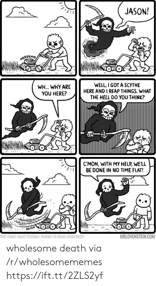 Death, Help, and Time: JASON!  ARRRRMM  WELL, I GOT A SCYTHE  HERE AND I REAP THINGS. WHAT  THE HELL DO YOU THINK?  WH... WHY ARE  YOU HERE?  CMON, WITH MY HELP, WE'LL  BE DONE IN NO TIME FLAT!  SWISH  ...  THIS COMIC MADE POSSIBLE THANKS TO ADAM LINGELBACH  MRLOVENSTEIN.COM wholesome death via /r/wholesomememes https://ift.tt/2ZLS2yf