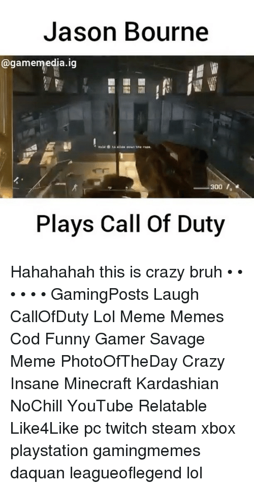 Bruh, Crazy, and Daquan: Jason Bourne  @gamemedia.ig  300,  300 ,  Plays Call Of Duty Hahahahah this is crazy bruh • • • • • • GamingPosts Laugh CallOfDuty Lol Meme Memes Cod Funny Gamer Savage Meme PhotoOfTheDay Crazy Insane Minecraft Kardashian NoChill YouTube Relatable Like4Like pc twitch steam xbox playstation gamingmemes daquan leagueoflegend lol
