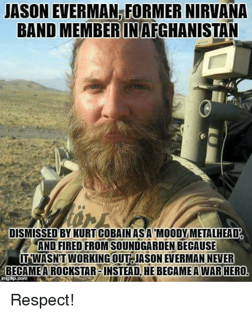 Nirvana, Respect, and Never: JASON EVERMAN FORMER NIRVANA  BAND MEMBER INAFGHANISTAN  DISMISSED BYKURTICOBAIN ASA MOODY METALHEAD  AND FIRED FROM SOUNDGARDEN BECAUSE  IITNWASNTWORKING OUT JASON EVERMAN NEVER  BECAME A ROCKSTAR INSTEADLHE BECAMEAWAR HERO Respect!