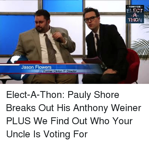 Dank, Break, and Flower: Jason Flowers  ELECT  THON Elect-A-Thon: Pauly Shore Breaks Out His Anthony Weiner PLUS We Find Out Who Your Uncle Is Voting For