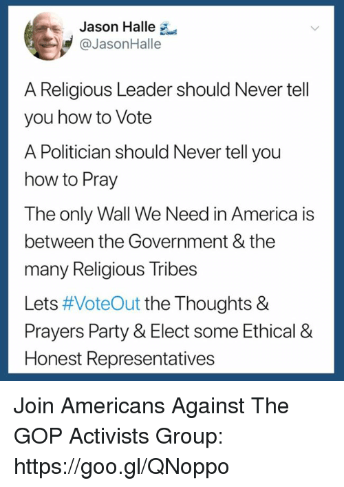 America, Party, and How To: Jason Halle  @JasonHalle  A Religious Leader should Never tell  you how to Vote  A Politician should Never tell you  how to Pray  The only Wall We Need in America is  between the Government & the  many Religious Tribes  Lets #VoteOut the Thoughts &  Prayers Party & Elect some Ethical &  Honest Representatives Join Americans Against The GOP Activists Group: https://goo.gl/QNoppo