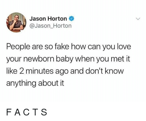 Fake, Love, and Dank Memes: Jason Horton  @Jason Horton  People are so fake how can you love  your newborn baby when you met it  like 2 minutes ago and don't know  anything about it F A C T S