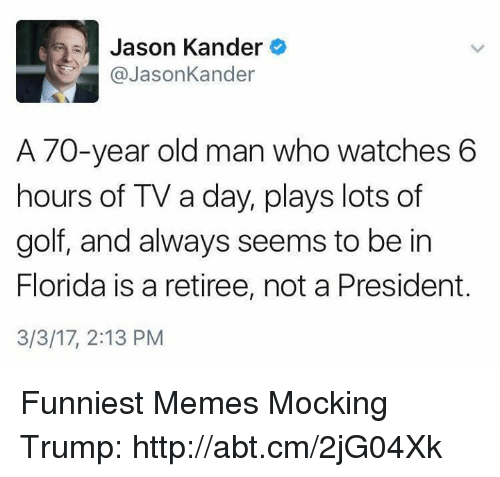 Memes, Old Man, and 🤖: Jason Kander  @Jason Kander  A 70-year old man who watches 6  hours of TV a day, plays lots of  golf, and always seems to be in  Florida is a retiree, not a President.  3/3/17, 2:13 PM Funniest Memes Mocking Trump: http://abt.cm/2jG04Xk