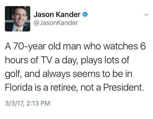 Memes, Old Man, and 🤖: Jason Kander  @Jason Kander  A 70-year old man who watches 6  hours of TV a day, plays lots of  golf, and always seems to be in  Florida is a retiree, not a President.  3/3/17, 2:13 PM
