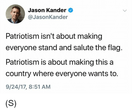 Patriotism, Jason, and Stand: Jason Kander  @JasonKander  Patriotism isn't about making  everyone stand and salute the flag.  Patriotism is about making this a  country where everyone wants to.  9/24/17, 8:51 AM (S)