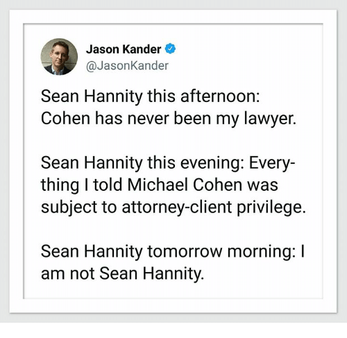 Lawyer, Michael, and Tomorrow: Jason Kander  @JasonKander  Sean Hannity this afternoon:  Cohen has never been my lawyer.  Sean Hannity this evening: Every-  thing I told Michael Cohen was  subject to attorney-client privilege.  Sean Hannity tomorrow morning: I  am not Sean Hannity.
