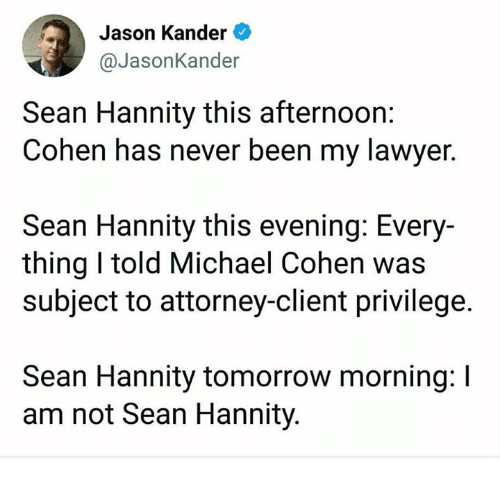 Lawyer, Memes, and Michael: Jason Kander  @JasonKander  Sean Hannity this afternoon:  Cohen has never been my lawyer.  Sean Hannity this evening: Every-  thing I told Michael Cohen was  subject to attorney-client privilege.  Sean Hannity tomorrow morning: I  am not Sean Hannity