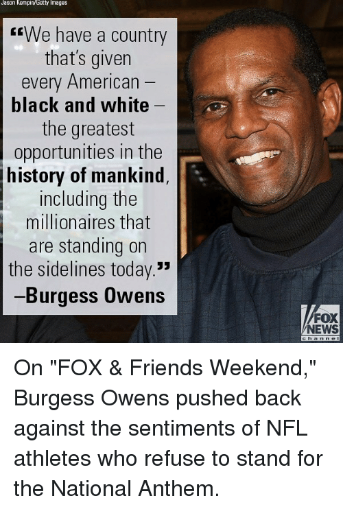 """Friends, Memes, and News: Jason Kempin/Getty Images  rrWe have a country  that's given  every American  black and white  the greatest  opportunities in the  history of mankind  including the  millionaires that  are standing on  the sidelines today.  Burgess Owens  FOX  NEWS  h a On """"FOX & Friends Weekend,"""" Burgess Owens pushed back against the sentiments of NFL athletes who refuse to stand for the National Anthem."""