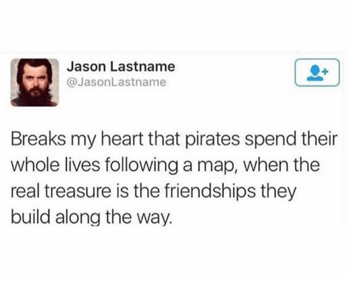 Heart, Pirates, and The Real: Jason Lastname  @JasonLastname  Breaks my heart that pirates spend their  whole lives following a map, when the  real treasure is the friendships they  build along the way.