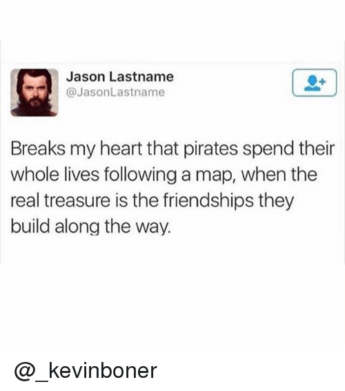 Funny, Meme, and Heart: Jason Lastname  @JasonLastname  Breaks my heart that pirates spend their  whole lives following a map, when the  real treasure is the friendships they  build along the way. @_kevinboner